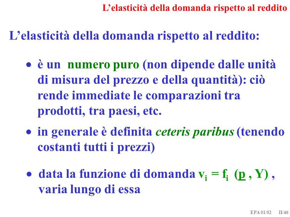 EPA 01/02 II/46 Lelasticità della domanda rispetto al reddito: data la funzione di domanda v i = f i (p, Y), varia lungo di essa in generale è definit