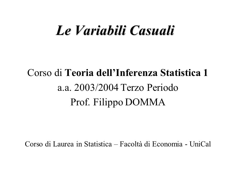 Le Variabili Casuali Corso di Teoria dellInferenza Statistica 1 a.a. 2003/2004 Terzo Periodo Prof. Filippo DOMMA Corso di Laurea in Statistica – Facol