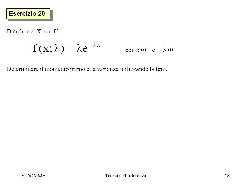 F. DOMMATeoria dell'Inferenza18 Esercizio 20 Data la v.c. X con fd con x>0 e >0 Determinare il momento primo e la varianza utilizzando la fgm.