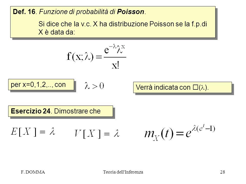 F. DOMMATeoria dell'Inferenza28 Def. 16. Funzione di probabilità di Poisson. Si dice che la v.c. X ha distribuzione Poisson se la f.p.di X è data da: