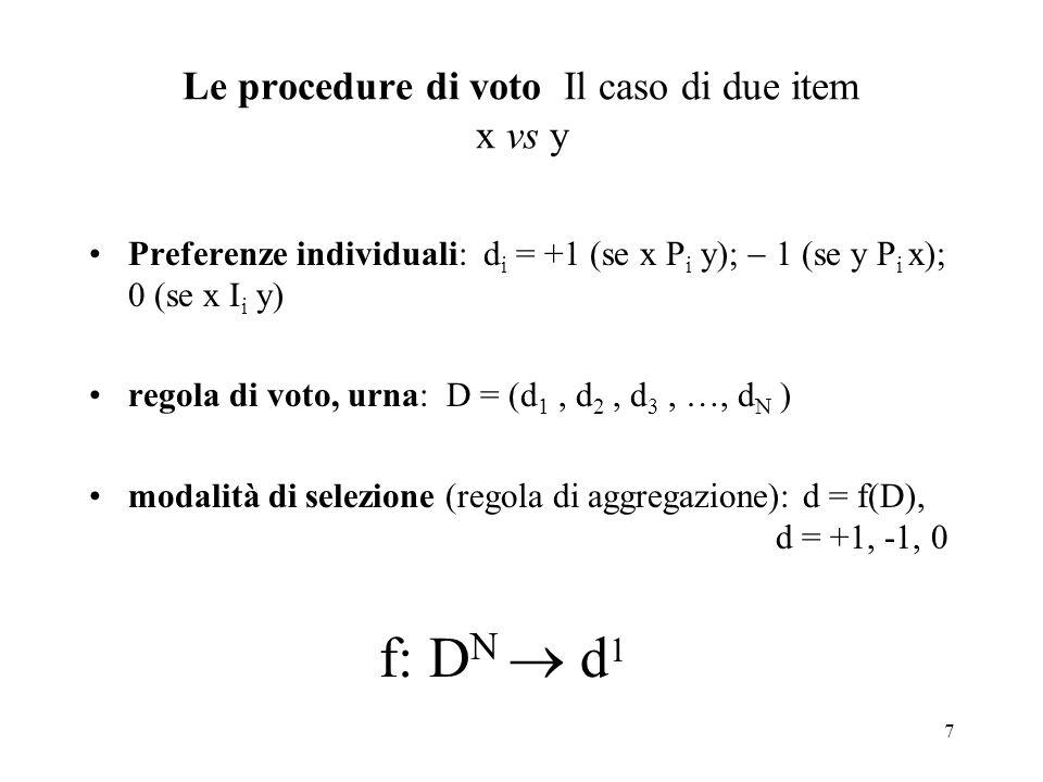 7 Le procedure di voto Il caso di due item x vs y Preferenze individuali: d i = +1 (se x P i y); 1 (se y P i x); 0 (se x I i y) regola di voto, urna: