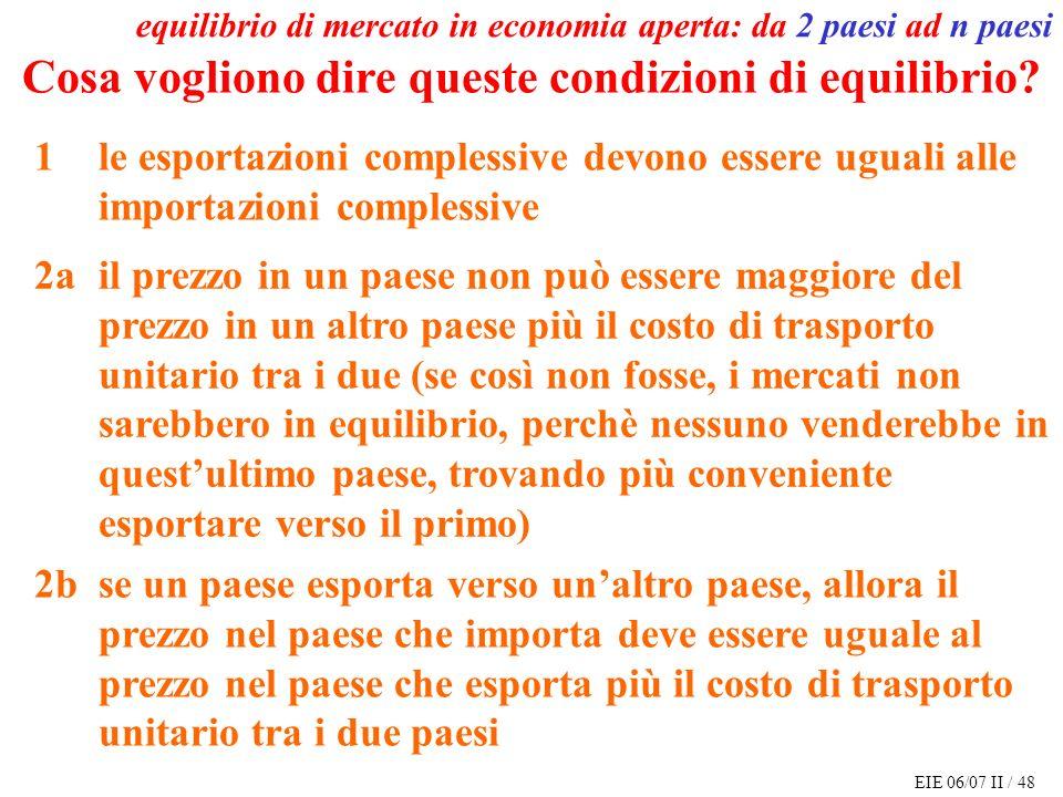 EIE 06/07 II / 48 equilibrio di mercato in economia aperta: da 2 paesi ad n paesi Cosa vogliono dire queste condizioni di equilibrio.
