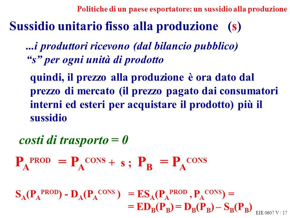 EIE 0607 V / 17 Politiche di un paese esportatore: un sussidio alla produzione S A (P A PROD ) - D A (P A CONS ) = ES A (P A PROD, P A CONS ) = = ED B (P B ) = D B (P B ) – S B (P B ) P A PROD = P A CONS + s ; P B = P A CONS Sussidio unitario fisso alla produzione (s)...i produttori ricevono (dal bilancio pubblico) s per ogni unità di prodotto quindi, il prezzo alla produzione è ora dato dal prezzo di mercato (il prezzo pagato dai consumatori interni ed esteri per acquistare il prodotto) più il sussidio costi di trasporto = 0