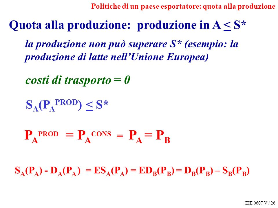EIE 0607 V / 26 Politiche di un paese esportatore: quota alla produzione S A (P A ) - D A (P A ) = ES A (P A ) = ED B (P B ) = D B (P B ) – S B (P B ) P A PROD = P A CONS = P A = P B Quota alla produzione: produzione in A < S* la produzione non può superare S* (esempio: la produzione di latte nellUnione Europea) costi di trasporto = 0 S A (P A PROD ) < S*