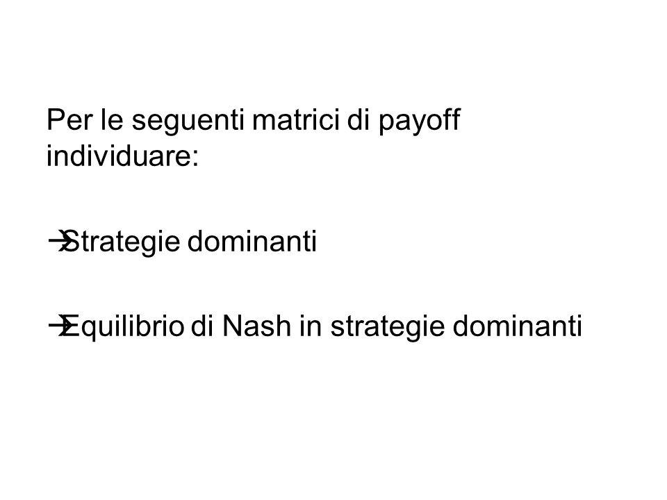 Per le seguenti matrici di payoff individuare: Strategie dominanti Equilibrio di Nash in strategie dominanti