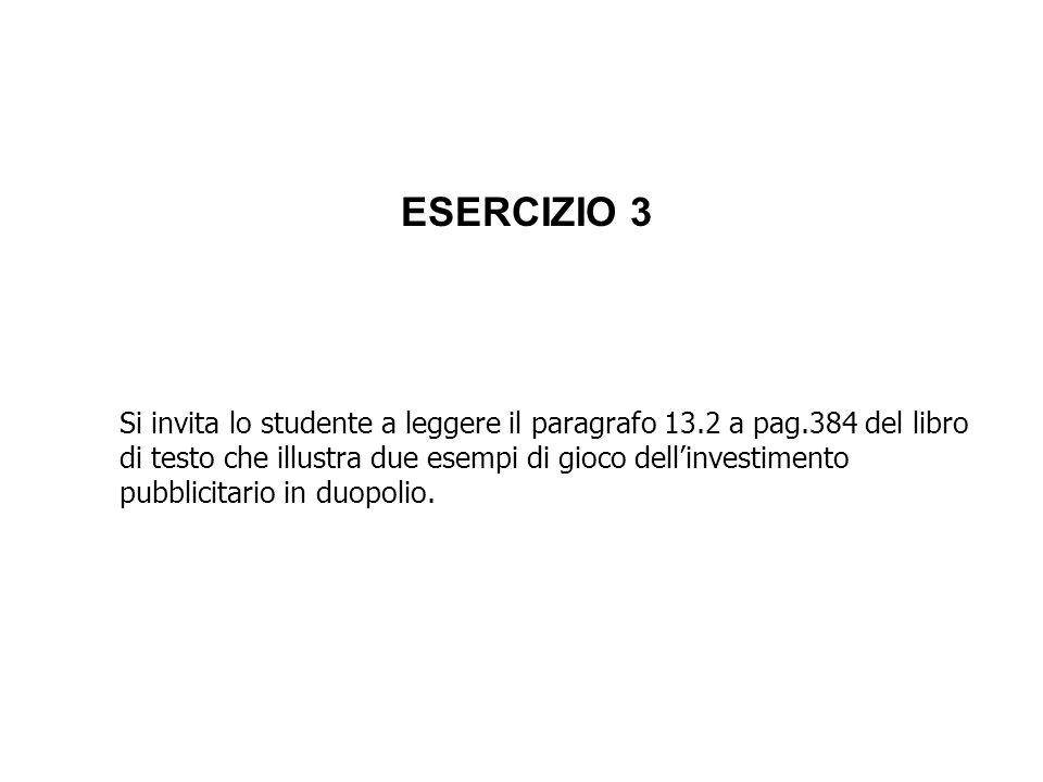 ESERCIZIO 3 Si invita lo studente a leggere il paragrafo 13.2 a pag.384 del libro di testo che illustra due esempi di gioco dellinvestimento pubblicit