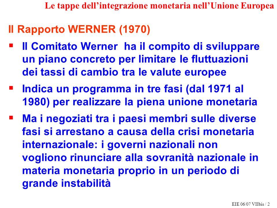 EIE 06/07 VIIbis / 2 Le tappe dellintegrazione monetaria nellUnione Europea Il Rapporto WERNER (1970) Il Comitato Werner ha il compito di sviluppare u