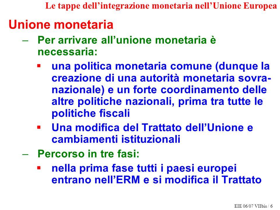 EIE 06/07 VIIbis / 6 Le tappe dellintegrazione monetaria nellUnione Europea Unione monetaria –Per arrivare allunione monetaria è necessaria: una polit