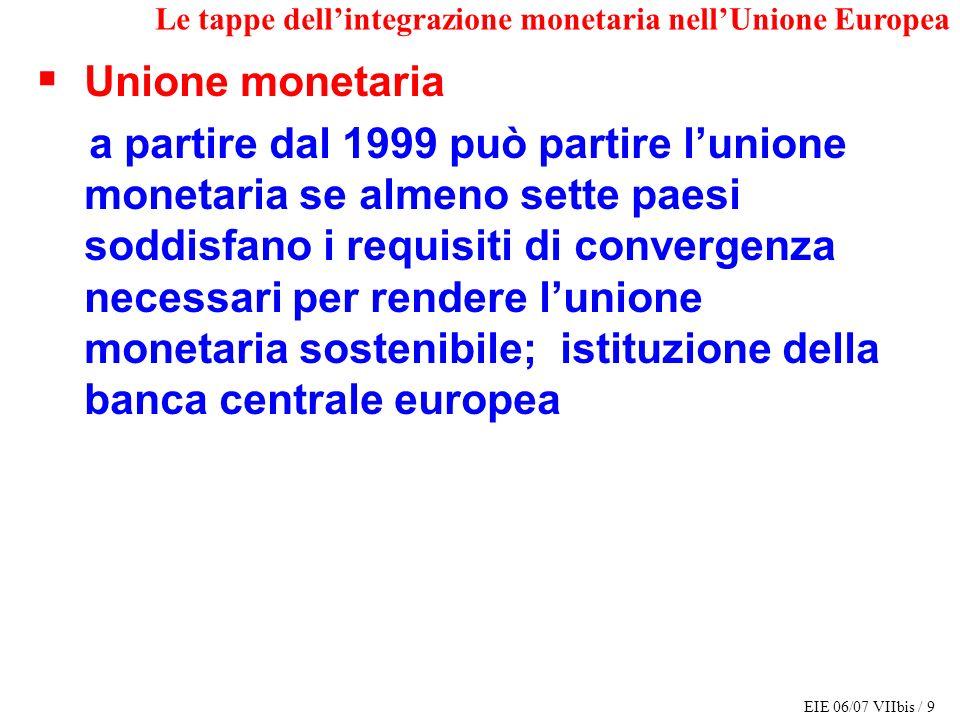 EIE 06/07 VIIbis / 9 Le tappe dellintegrazione monetaria nellUnione Europea Unione monetaria a partire dal 1999 può partire lunione monetaria se almen