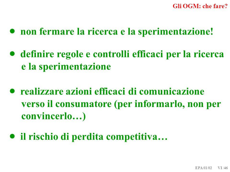EPA 01/02 VI /46 Gli OGM: che fare? non fermare la ricerca e la sperimentazione! definire regole e controlli efficaci per la ricerca e la sperimentazi