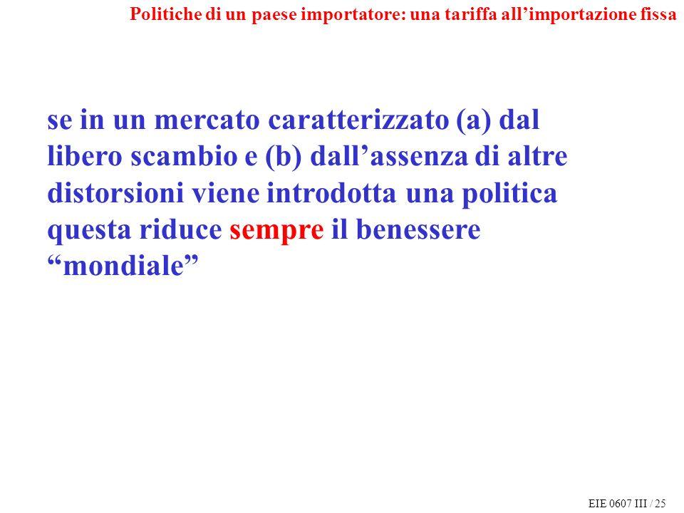 EIE 0607 III / 25 Politiche di un paese importatore: una tariffa allimportazione fissa se in un mercato caratterizzato (a) dal libero scambio e (b) dallassenza di altre distorsioni viene introdotta una politica questa riduce sempre il benessere mondiale