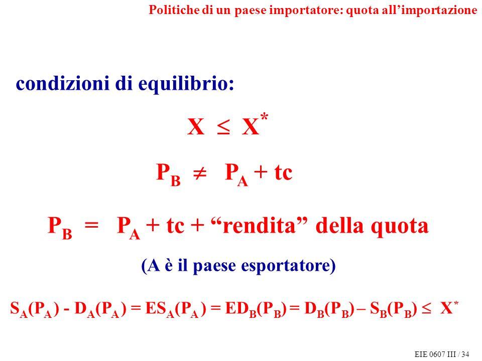 EIE 0607 III / 34 P B = P A + tc + rendita della quota (A è il paese esportatore) S A (P A ) - D A (P A ) = ES A (P A ) = ED B (P B ) = D B (P B ) – S B (P B ) X * condizioni di equilibrio: X X * P B P A + tc Politiche di un paese importatore: quota allimportazione