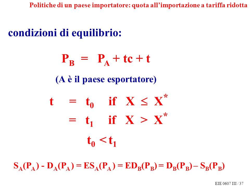 EIE 0607 III / 37 P B = P A + tc + t (A è il paese esportatore) S A (P A ) - D A (P A ) = ES A (P A ) = ED B (P B ) = D B (P B ) – S B (P B ) condizioni di equilibrio: t = t 0 if X X * = t 1 if X > X * t 0 < t 1 Politiche di un paese importatore: quota allimportazione a tariffa ridotta