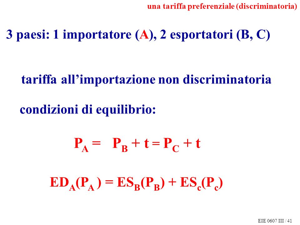 EIE 0607 III / 41 3 paesi: 1 importatore (A), 2 esportatori (B, C) tariffa allimportazione non discriminatoria P A = P B + t = P C + t ED A (P A ) = ES B (P B ) + ES c (P c ) condizioni di equilibrio: una tariffa preferenziale (discriminatoria)