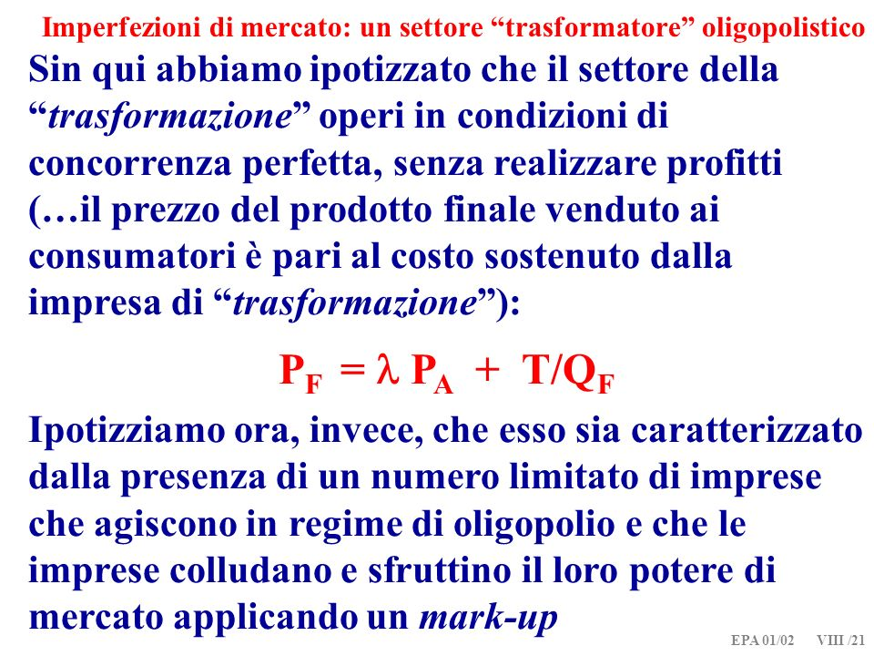 EPA 01/02 VIII /21 Imperfezioni di mercato: un settore trasformatore oligopolistico Sin qui abbiamo ipotizzato che il settore dellatrasformazione operi in condizioni di concorrenza perfetta, senza realizzare profitti (…il prezzo del prodotto finale venduto ai consumatori è pari al costo sostenuto dalla impresa di trasformazione): P F = P A + T/Q F Ipotizziamo ora, invece, che esso sia caratterizzato dalla presenza di un numero limitato di imprese che agiscono in regime di oligopolio e che le imprese colludano e sfruttino il loro potere di mercato applicando un mark-up