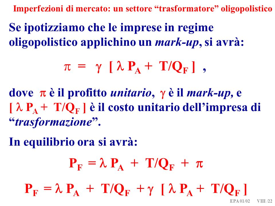 EPA 01/02 VIII /22 Imperfezioni di mercato: un settore trasformatore oligopolistico Se ipotizziamo che le imprese in regime oligopolistico applichino un mark-up, si avrà: = [ P A + T/Q F ], dove è il profitto unitario, è il mark-up, e [ P A + T/Q F ] è il costo unitario dellimpresa ditrasformazione.
