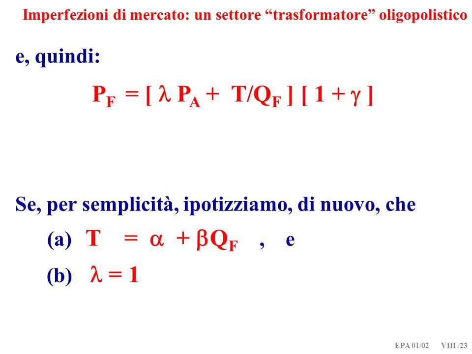 EPA 01/02 VIII /23 Imperfezioni di mercato: un settore trasformatore oligopolistico e, quindi: P F = [ P A + T/Q F ] [ 1 + ] Se, per semplicità, ipotizziamo, di nuovo, che (a) T = + Q F, e (b) = 1