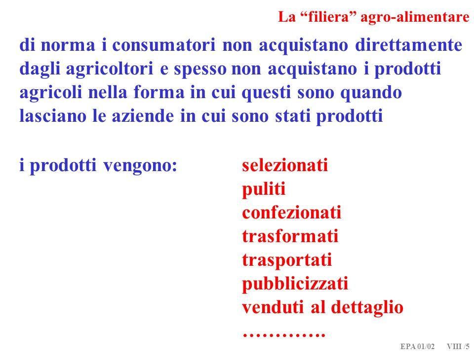 EPA 01/02 VIII /6 La filiera agro-alimentare i produttori non offrono di norma i loro prodotti direttamente ai consumatori ed i consumatori non domandano ciò che vogliono mangiare direttamente agli agricoltori… se produttori e consumatori non scambiano tra loro, come possiamo rappresentare il funzionamento del mercato in cui essi agiscono.