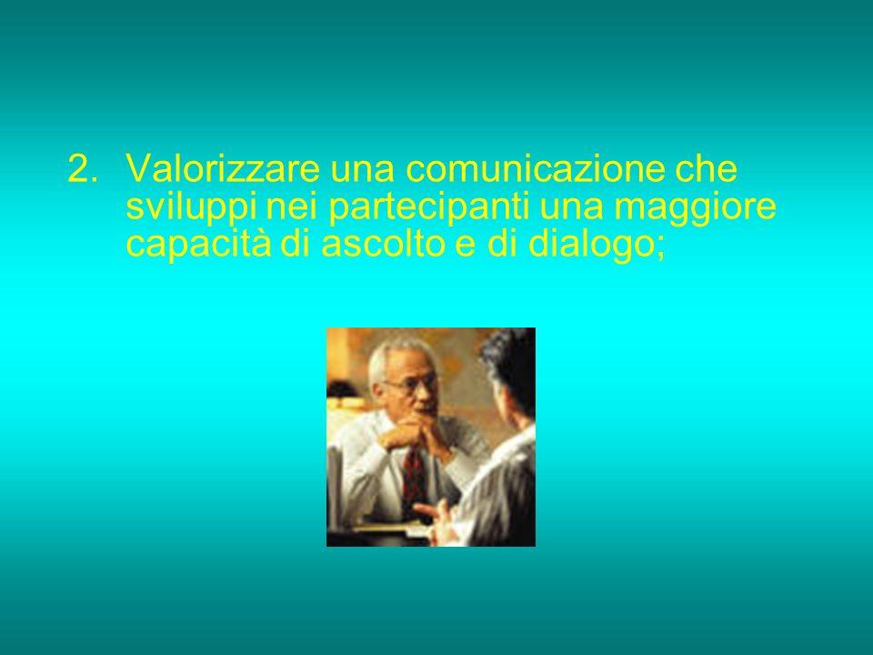2.Valorizzare una comunicazione che sviluppi nei partecipanti una maggiore capacità di ascolto e di dialogo;