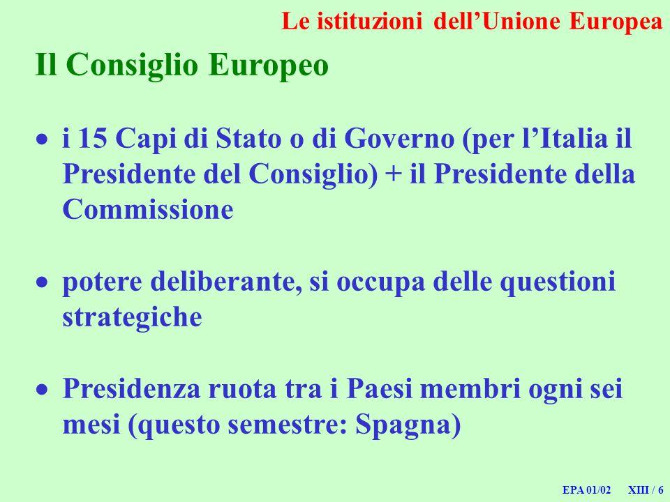 EPA 01/02 XIII / 6 Le istituzioni dellUnione Europea Il Consiglio Europeo i 15 Capi di Stato o di Governo (per lItalia il Presidente del Consiglio) +