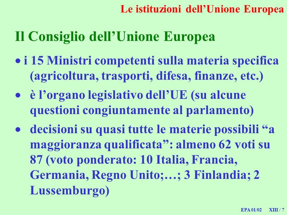 EPA 01/02 XIII / 7 Le istituzioni dellUnione Europea Il Consiglio dellUnione Europea i 15 Ministri competenti sulla materia specifica (agricoltura, tr