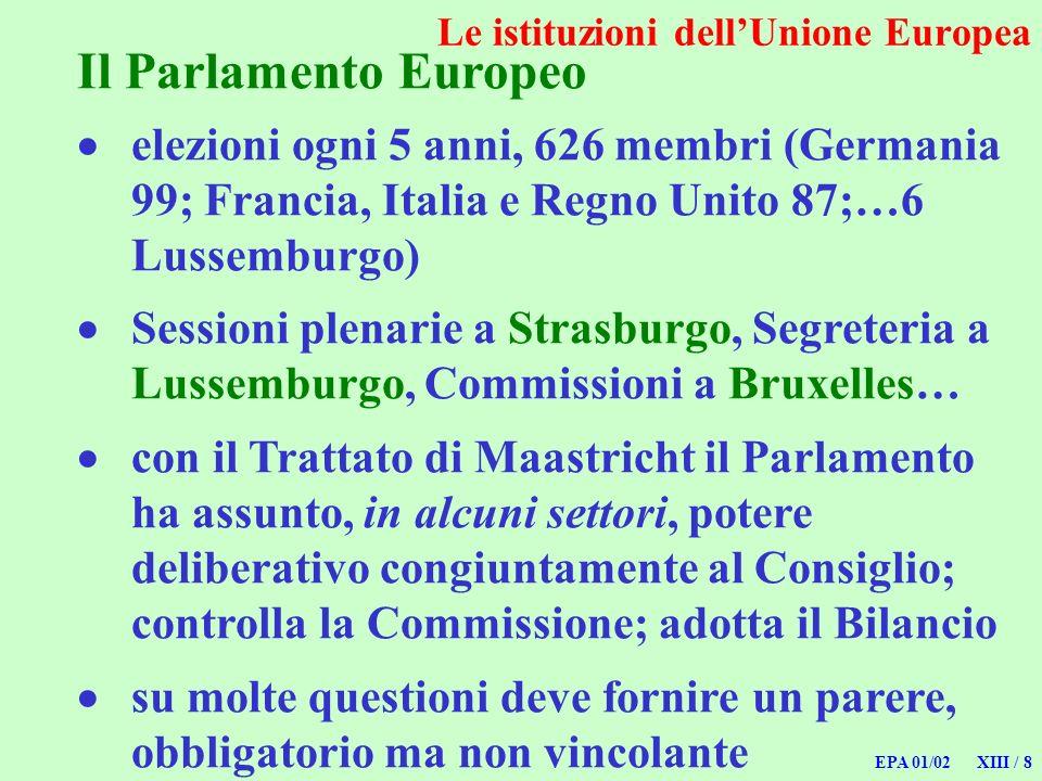 EPA 01/02 XIII / 8 Le istituzioni dellUnione Europea Il Parlamento Europeo elezioni ogni 5 anni, 626 membri (Germania 99; Francia, Italia e Regno Unit
