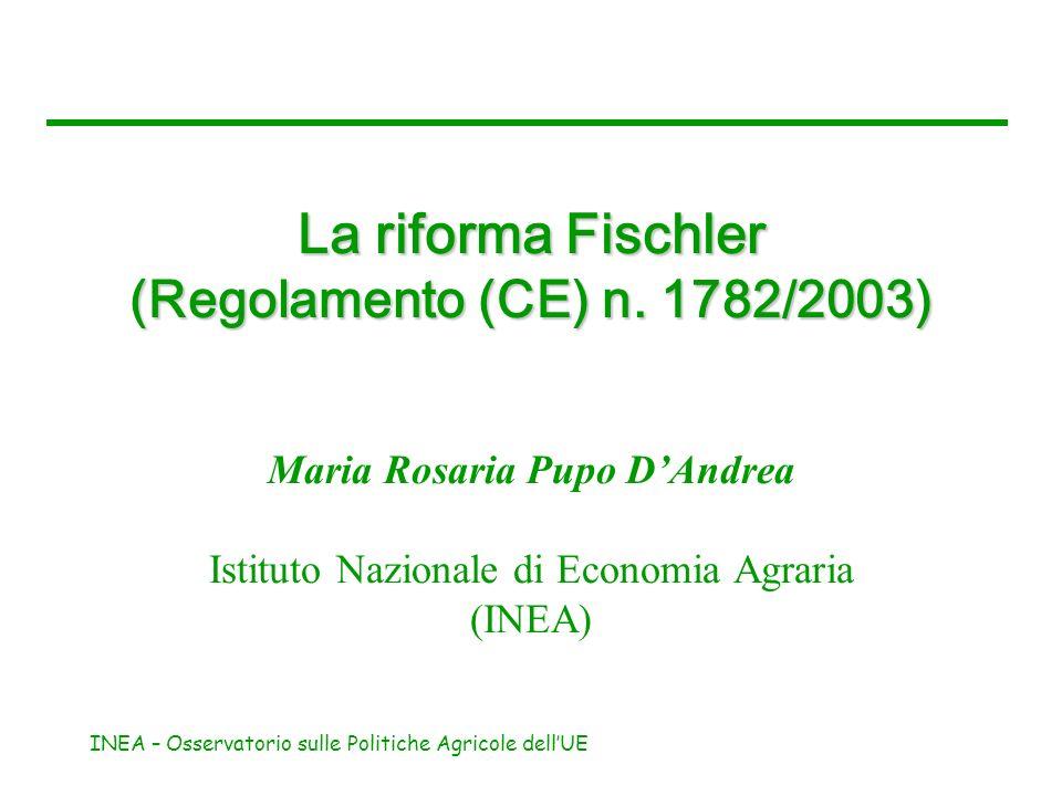 INEA – Osservatorio sulle Politiche Agricole dellUE La riforma Fischler (Regolamento (CE) n. 1782/2003) Maria Rosaria Pupo DAndrea Istituto Nazionale