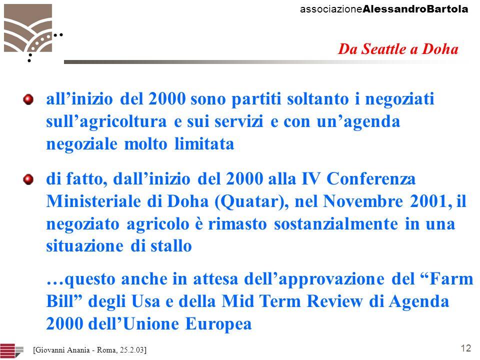 associazione AlessandroBartola 12 [Giovanni Anania - Roma, 25.2.03] allinizio del 2000 sono partiti soltanto i negoziati sullagricoltura e sui servizi e con unagenda negoziale molto limitata Da Seattle a Doha di fatto, dallinizio del 2000 alla IV Conferenza Ministeriale di Doha (Quatar), nel Novembre 2001, il negoziato agricolo è rimasto sostanzialmente in una situazione di stallo …questo anche in attesa dellapprovazione del Farm Bill degli Usa e della Mid Term Review di Agenda 2000 dellUnione Europea