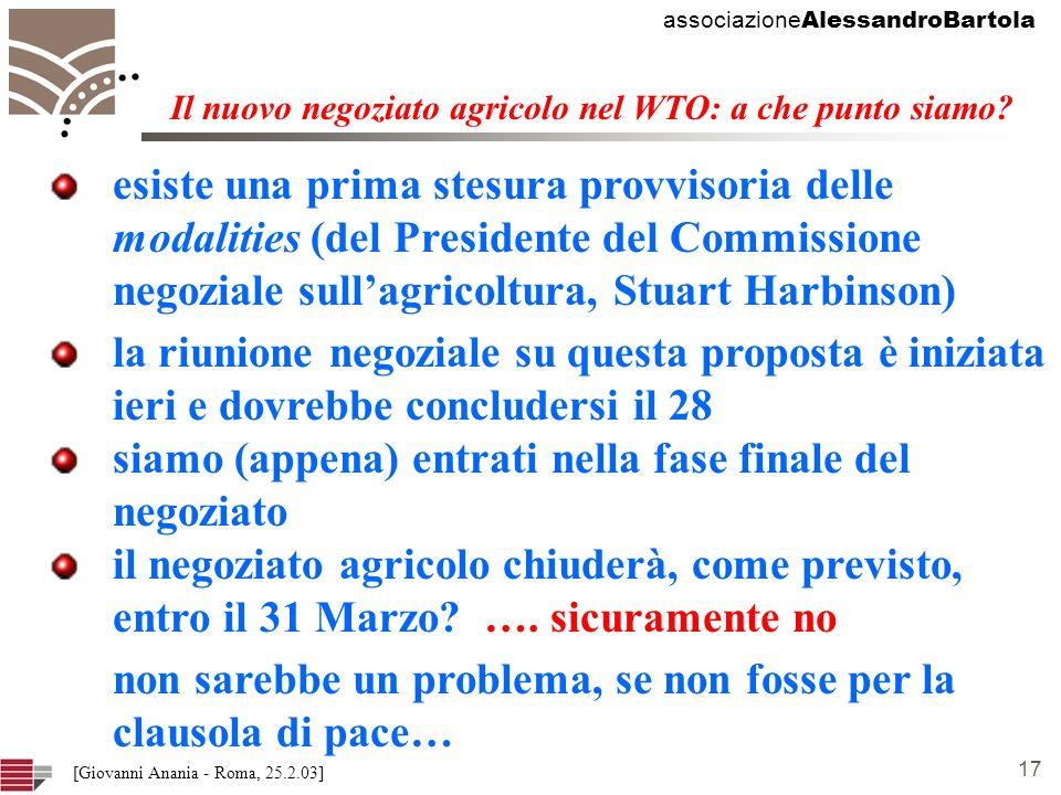 associazione AlessandroBartola 17 [Giovanni Anania - Roma, 25.2.03] esiste una prima stesura provvisoria delle modalities (del Presidente del Commissione negoziale sullagricoltura, Stuart Harbinson) Il nuovo negoziato agricolo nel WTO: a che punto siamo.