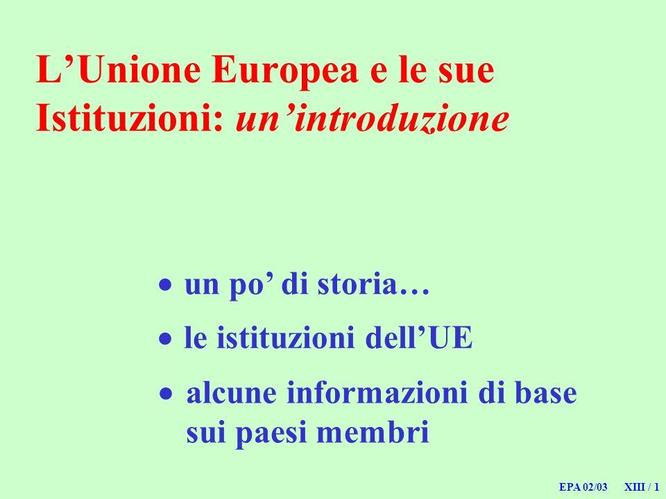 EPA 02/03 XIII / 1 LUnione Europea e le sue Istituzioni: unintroduzione un po di storia… alcune informazioni di base sui paesi membri le istituzioni d