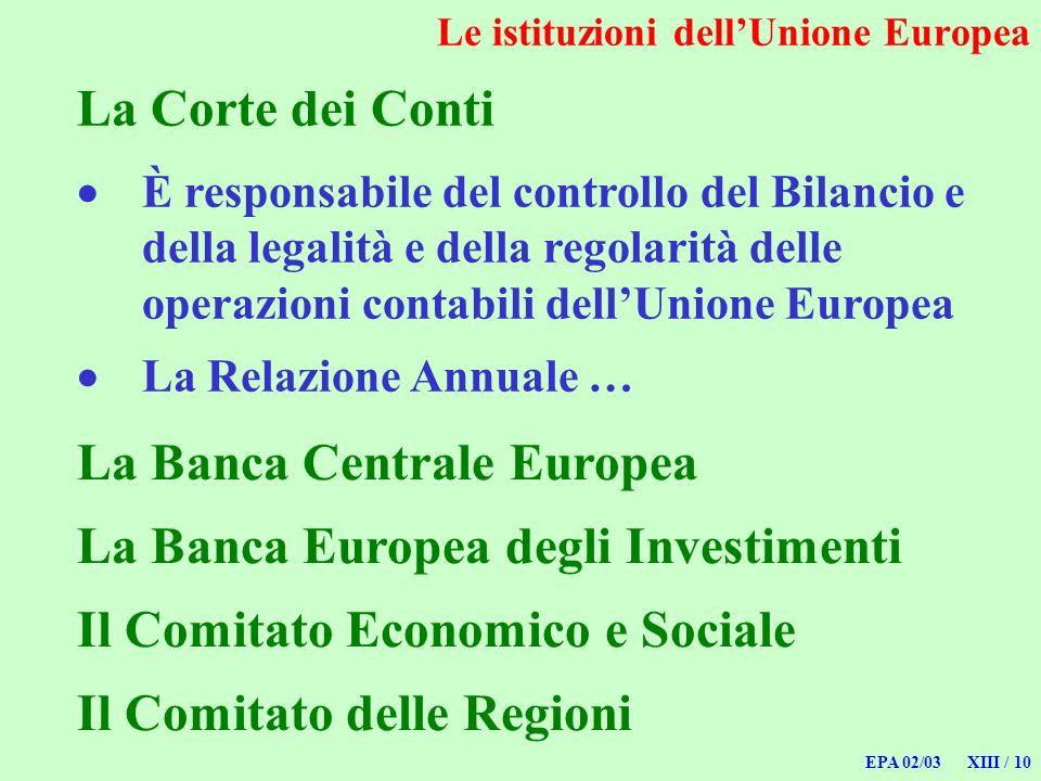 EPA 02/03 XIII / 10 Le istituzioni dellUnione Europea La Corte dei Conti È responsabile del controllo del Bilancio e della legalità e della regolarità