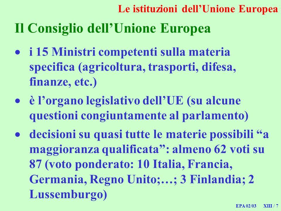 EPA 02/03 XIII / 7 Le istituzioni dellUnione Europea Il Consiglio dellUnione Europea i 15 Ministri competenti sulla materia specifica (agricoltura, tr