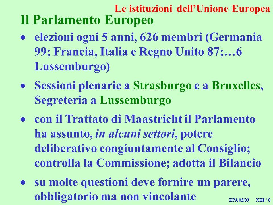 EPA 02/03 XIII / 8 Le istituzioni dellUnione Europea Il Parlamento Europeo elezioni ogni 5 anni, 626 membri (Germania 99; Francia, Italia e Regno Unit