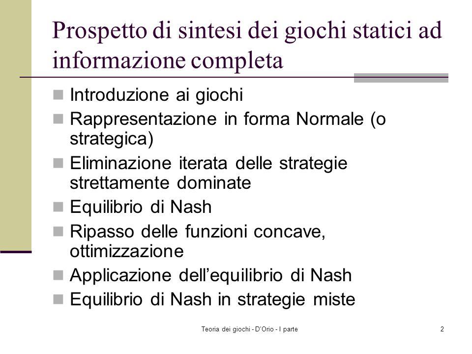 Teoria dei giochi - D Orio - I parte2 Prospetto di sintesi dei giochi statici ad informazione completa Introduzione ai giochi Rappresentazione in forma Normale (o strategica) Eliminazione iterata delle strategie strettamente dominate Equilibrio di Nash Ripasso delle funzioni concave, ottimizzazione Applicazione dellequilibrio di Nash Equilibrio di Nash in strategie miste