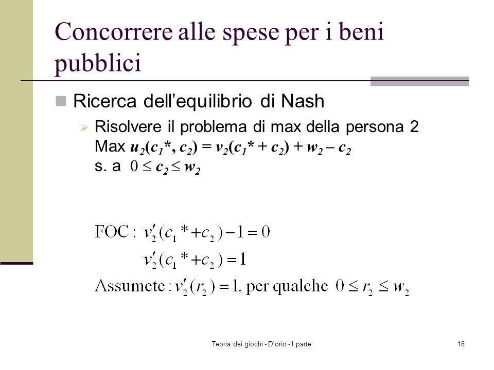 Teoria dei giochi - D'orio - I parte15 Concorrere alle spese per i beni pubblici Ricerca dellequilibrio di Nash Risolvere il problema di max della per