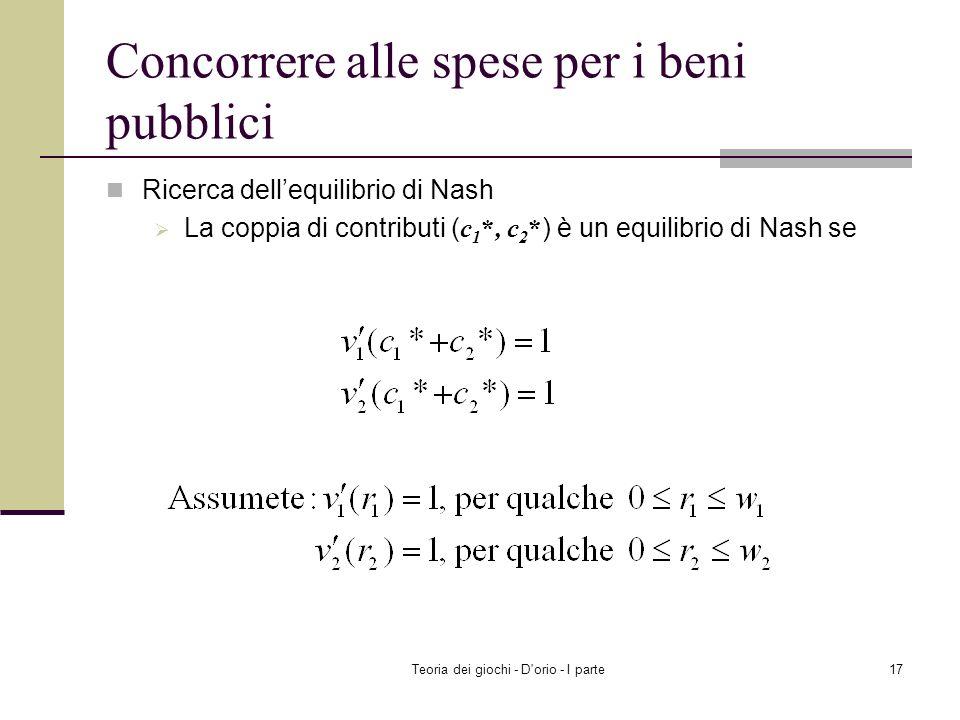 Teoria dei giochi - D'orio - I parte16 Concorrere alle spese per i beni pubblici Ricerca dellequilibrio di Nash Risolvere il problema di max della per