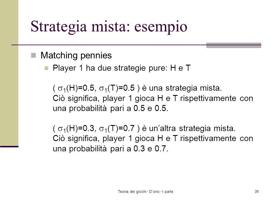 Teoria dei giochi - D'orio - I parte38 Strategia mista Strategia mista: La strategia mista di un giocatore è una distribuzione di probabilità sulle st