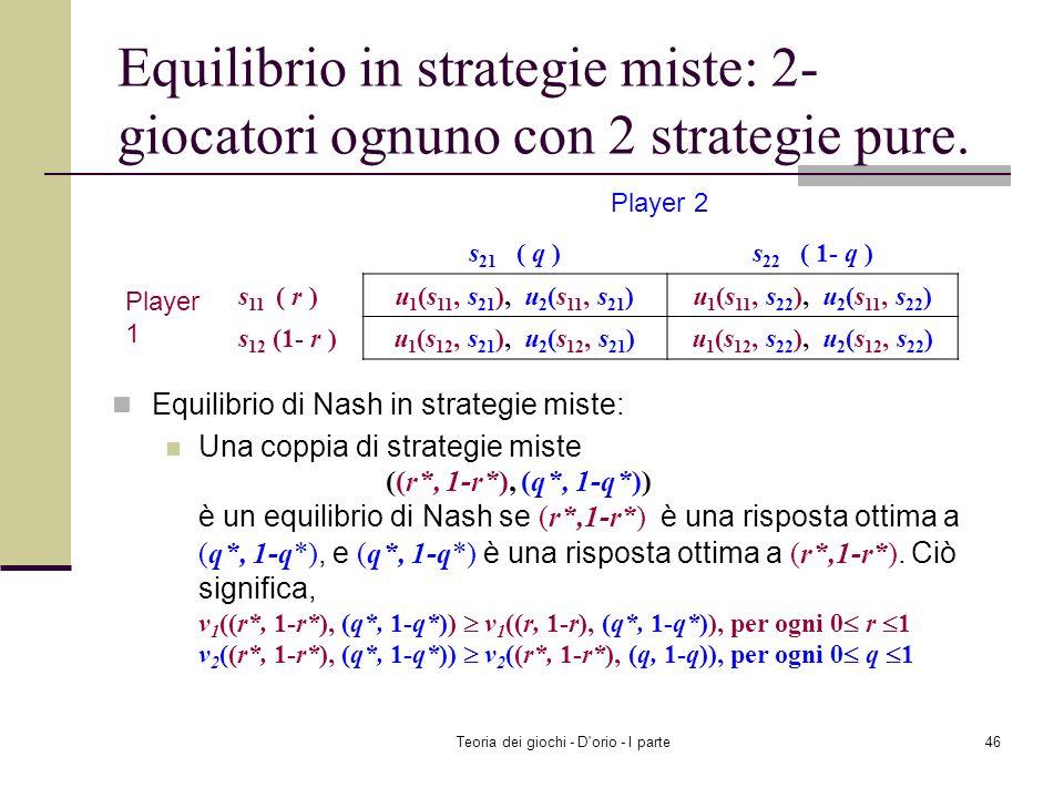 Teoria dei giochi - D'orio - I parte45 Equilibrio in strategie miste Una distribuzione di probabilità per ciascun giocatore Considerando le distribuzi
