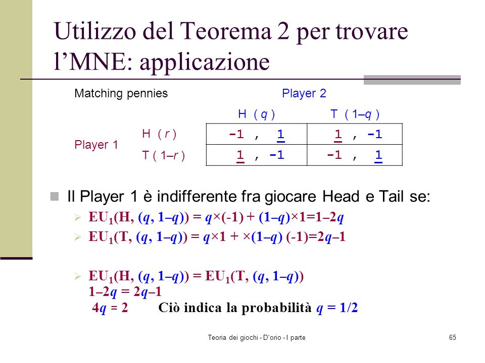 Teoria dei giochi - D'orio - I parte64 Utilizzo dellindifferenza per trovare l Equilibrio in strategie miste: 2 giocatori ognuno con 2 strategie Usate