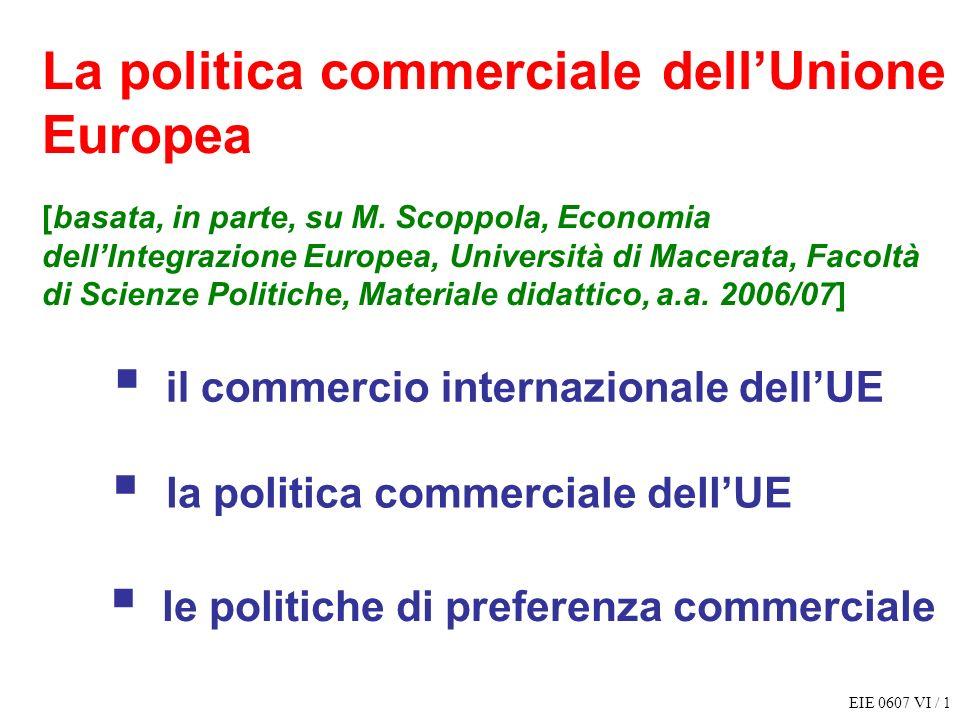 EIE 0607 VI / 1 La politica commerciale dellUnione Europea [basata, in parte, su M. Scoppola, Economia dellIntegrazione Europea, Università di Macerat
