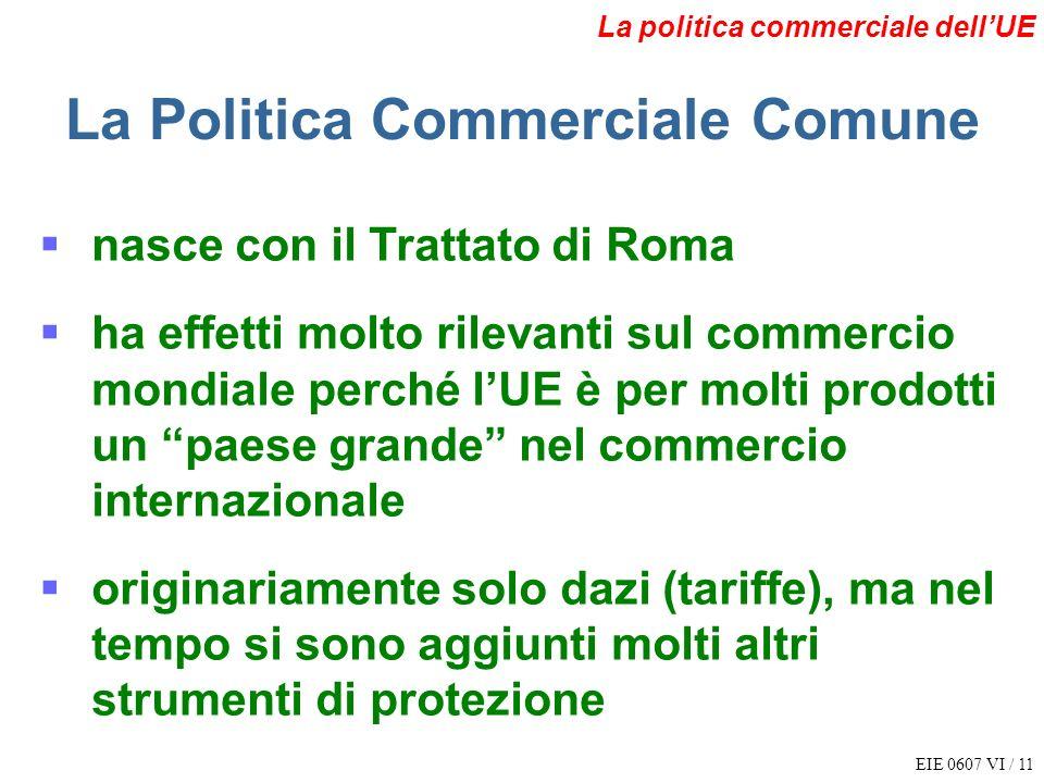 EIE 0607 VI / 11 La politica commerciale dellUE La Politica Commerciale Comune nasce con il Trattato di Roma ha effetti molto rilevanti sul commercio