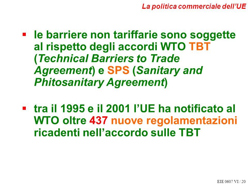 EIE 0607 VI / 20 La politica commerciale dellUE le barriere non tariffarie sono soggette al rispetto degli accordi WTO TBT (Technical Barriers to Trad