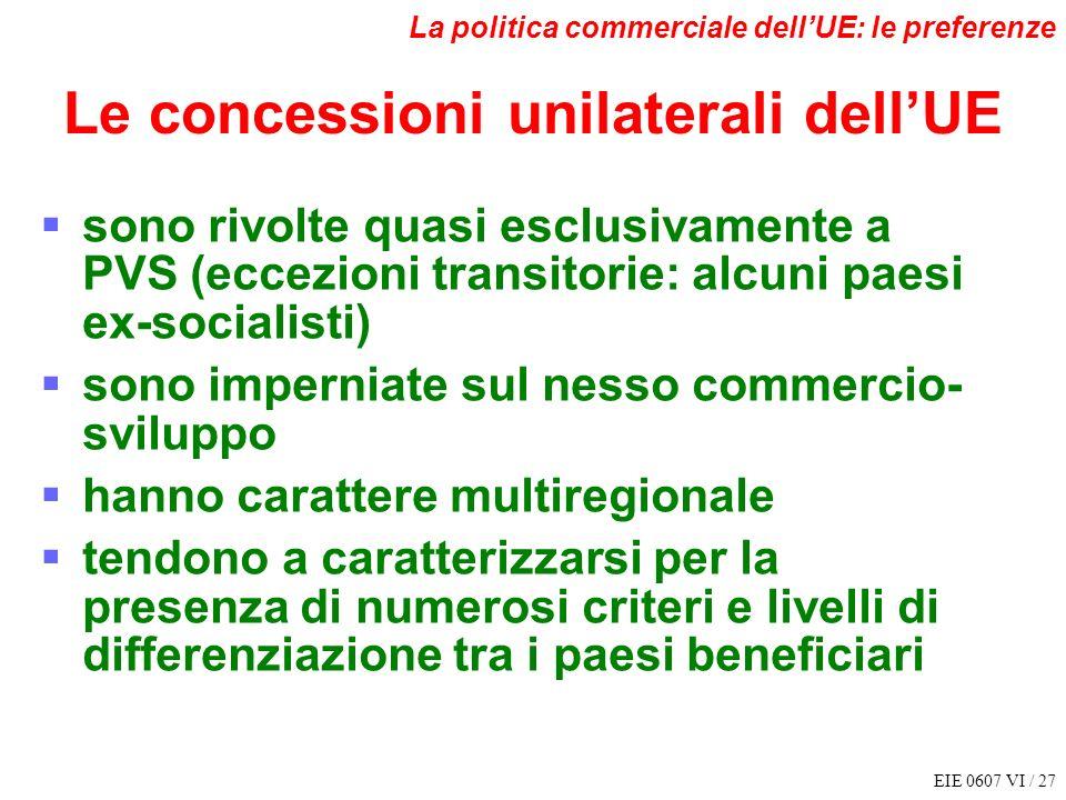 EIE 0607 VI / 27 La politica commerciale dellUE: le preferenze Le concessioni unilaterali dellUE sono rivolte quasi esclusivamente a PVS (eccezioni tr