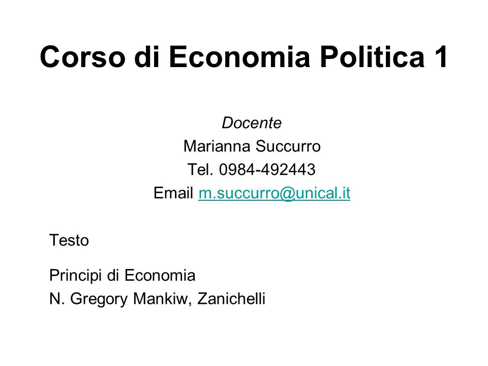 Corso di Economia Politica 1 Docente Marianna Succurro Tel. 0984-492443 Email m.succurro@unical.itm.succurro@unical.it Testo Principi di Economia N. G