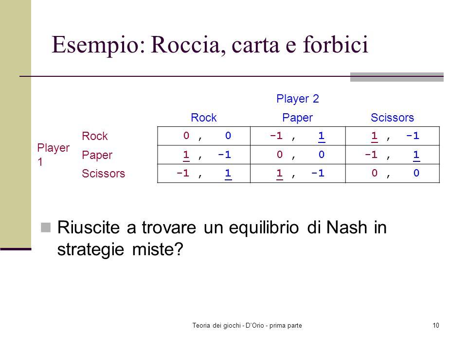 Teoria dei giochi - D'Orio - prima parte9 Esempio: Roccia, carta e forbici Ognuno dei due giocatori annuncia simultaneamente Roccia (R), o Carta (P),
