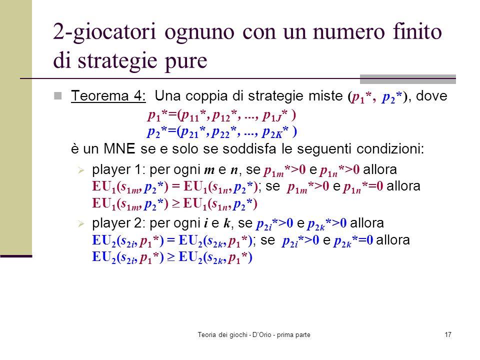 Teoria dei giochi - D'Orio - prima parte16 2-giocatori ognuno con un numero finito di strategie pure Teorema 3 (proprietà del MNE) Una coppia di strat