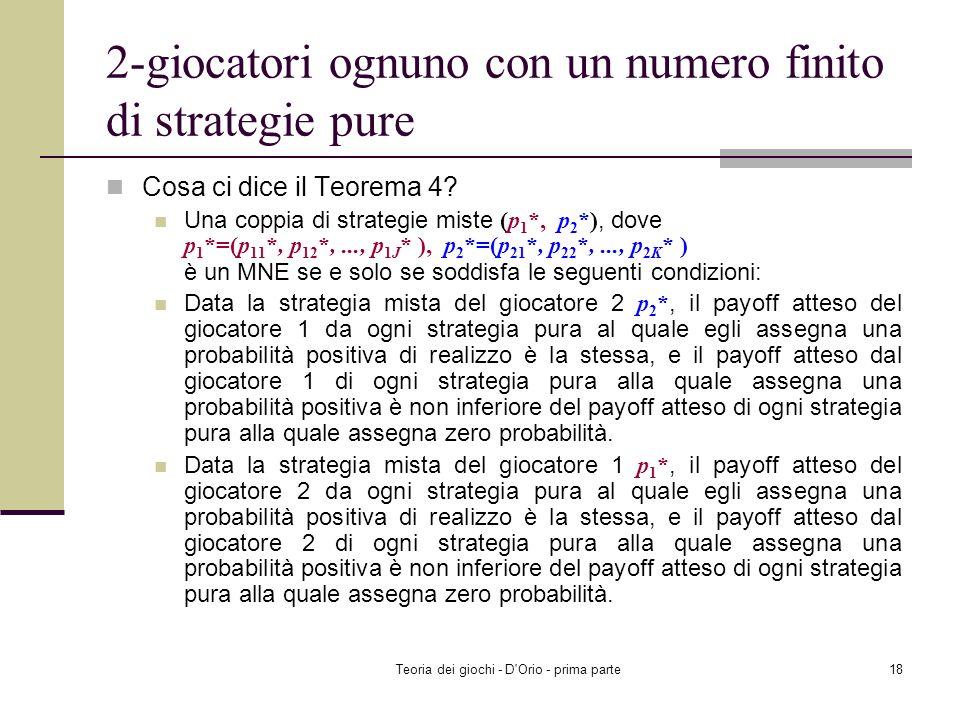 Teoria dei giochi - D'Orio - prima parte17 2-giocatori ognuno con un numero finito di strategie pure Teorema 4: Una coppia di strategie miste (p 1 *,