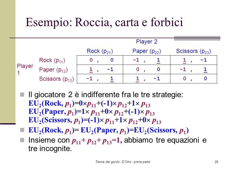 Teoria dei giochi - D'Orio - prima parte25 Esempio: Roccia, carta e forbici 0 p 21 +(-1) p 22 +1 p 23 = 1 p 21 +0 p 22 +(-1) p 23 0 p 21 +(-1) p 22 +1