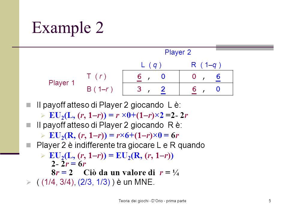 Teoria dei giochi - D'Orio - prima parte4 Esempio 2 Il payoff atteso di Player 1 giocando T è: EU 1 (T, (q, 1 – q)) = q×6 + (1 – q)×0 = 6q Il payoff a
