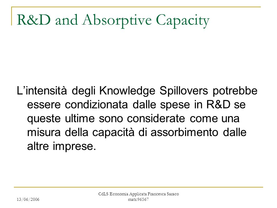 13/06/2006 CdLS Economia Applicata Francesca Saraco matr.96567 R&D and Absorptive Capacity Lintensità degli Knowledge Spillovers potrebbe essere condi